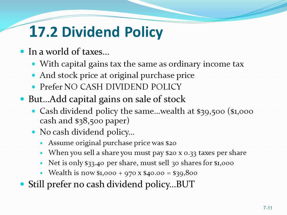 In a world of taxes… With capital gains tax the same as ordinary income tax And stock price at original purchase price Prefer NO CASH DIVIDEND POLICY But…Add capital gains on sale of stock Cash dividend policy the same…wealth at $39,500 ($1,000 cash and $38,500 paper) No cash dividend policy… Assume original purchase price was $20 When you sell a share you must pay $20 x 0.33 taxes per share Net is only $33.40 per share, must sell 30 shares for $1,000 Wealth is now $1,000 + 970 x $40.00 = $39,800 Still prefer no cash dividend policy…BUT 7-11