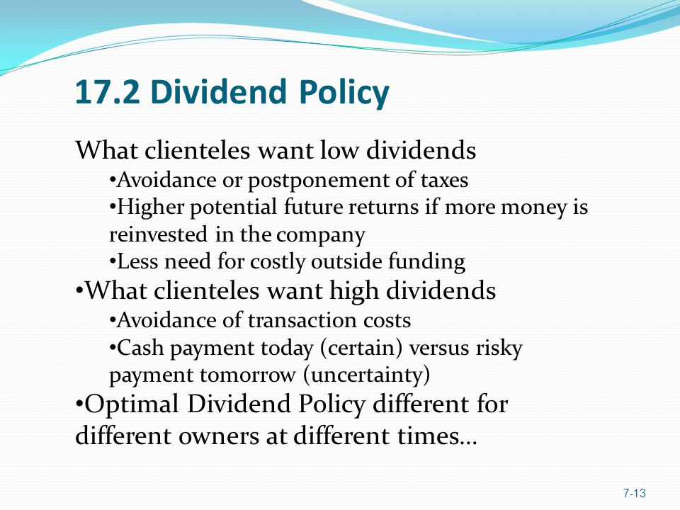 17.2 Dividend Policy 7-13 What clienteles want low dividends Avoidance or postponement of taxes Higher potential future returns if more money is reinvested in the company Less need for costly outside funding What clienteles want high dividends Avoidance of transaction costs Cash payment today (certain) versus risky payment tomorrow (uncertainty) Optimal Dividend Policy different for different owners at different times…