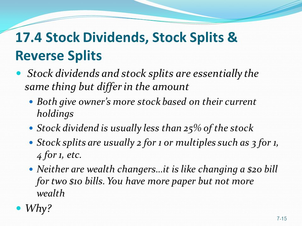 17.4 Stock Dividends, Stock Splits & Reverse Splits Stock dividends and stock splits are essentially the same thing but differ in the amount Both give owner's more stock based on their current holdings Stock dividend is usually less than 25% of the stock Stock splits are usually 2 for 1 or multiples such as 3 for 1, 4 for 1, etc.