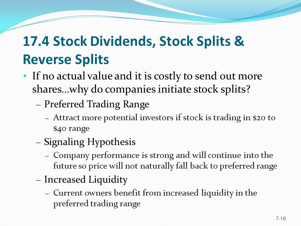 17.4 Stock Dividends, Stock Splits & Reverse Splits If no actual value and it is costly to send out more shares…why do companies initiate stock splits.