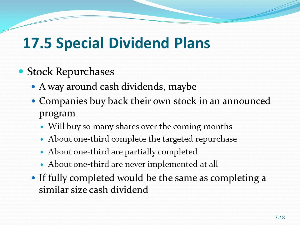 17.5 Special Dividend Plans Stock Repurchases A way around cash dividends, maybe Companies buy back their own stock in an announced program Will buy so many shares over the coming months About one-third complete the targeted repurchase About one-third are partially completed About one-third are never implemented at all If fully completed would be the same as completing a similar size cash dividend 7-18