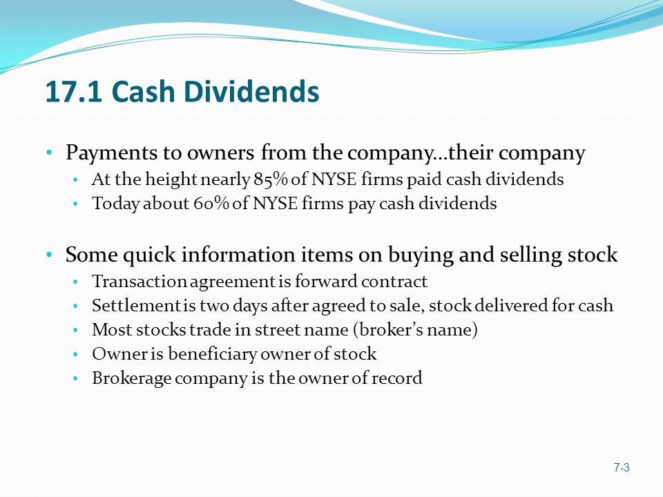 17.3 Selecting a Dividend Policy 7-14 Residual Dividend Policy Pay what you can each time… Owners do not know what is coming Sticky Dividend Policy Pay same amount each period Raises anticipated by owners and markets Other Considerations Restrictions on Legal Capital Restrictive bond covenants Cash available (cash management issues)