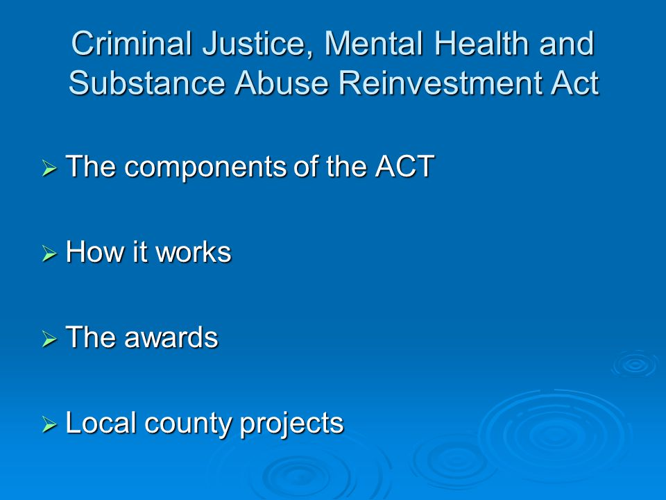 Criminal Justice, Mental Health and Substance Abuse Reinvestment Act  The components of the ACT  How it works  The awards  Local county projects
