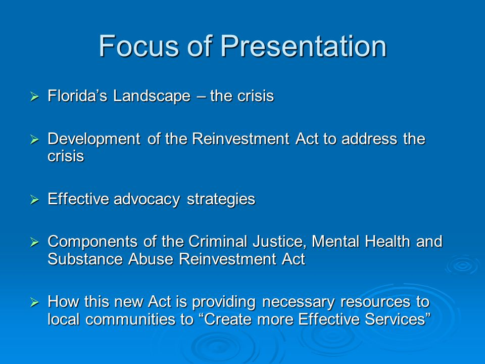Focus of Presentation  Florida's Landscape – the crisis  Development of the Reinvestment Act to address the crisis  Effective advocacy strategies  Components of the Criminal Justice, Mental Health and Substance Abuse Reinvestment Act  How this new Act is providing necessary resources to local communities to Create more Effective Services