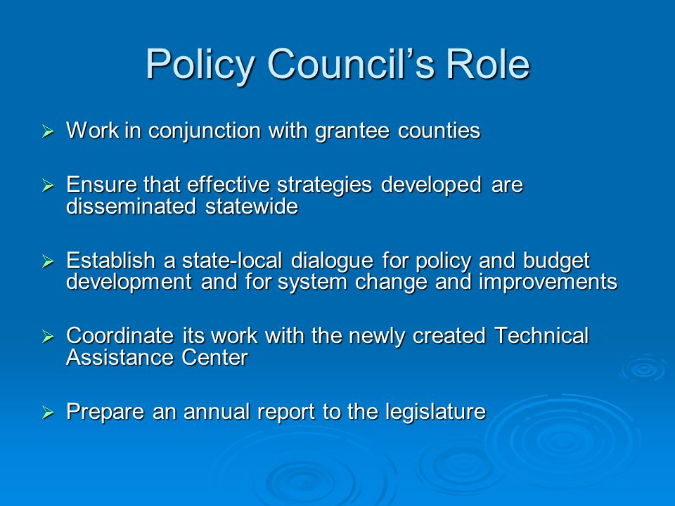 Policy Council's Role  Work in conjunction with grantee counties  Ensure that effective strategies developed are disseminated statewide  Establish a state-local dialogue for policy and budget development and for system change and improvements  Coordinate its work with the newly created Technical Assistance Center  Prepare an annual report to the legislature