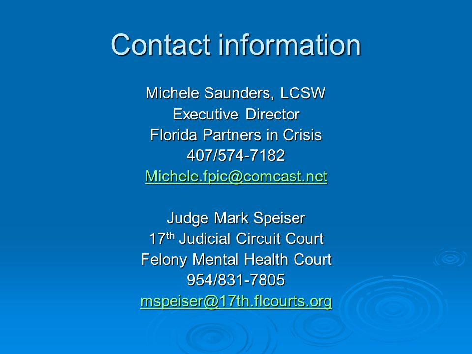 Contact information Michele Saunders, LCSW Executive Director Florida Partners in Crisis 407/574-7182 Michele.fpic@comcast.net Judge Mark Speiser 17 th Judicial Circuit Court Felony Mental Health Court 954/831-7805 mspeiser@17th.flcourts.org