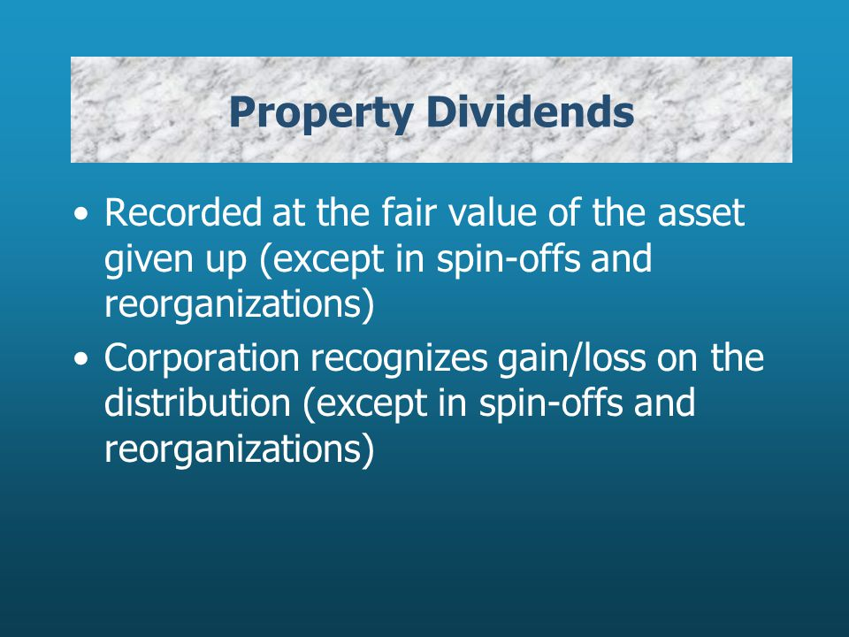 Recorded at the fair value of the asset given up (except in spin-offs and reorganizations) Corporation recognizes gain/loss on the distribution (except in spin-offs and reorganizations)