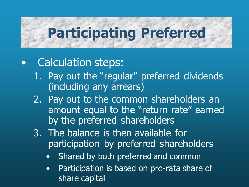 Participating Preferred Calculation steps: 1.Pay out the regular preferred dividends (including any arrears) 2.Pay out to the common shareholders an amount equal to the return rate earned by the preferred shareholders 3.The balance is then available for participation by preferred shareholders Shared by both preferred and common Participation is based on pro-rata share of share capital