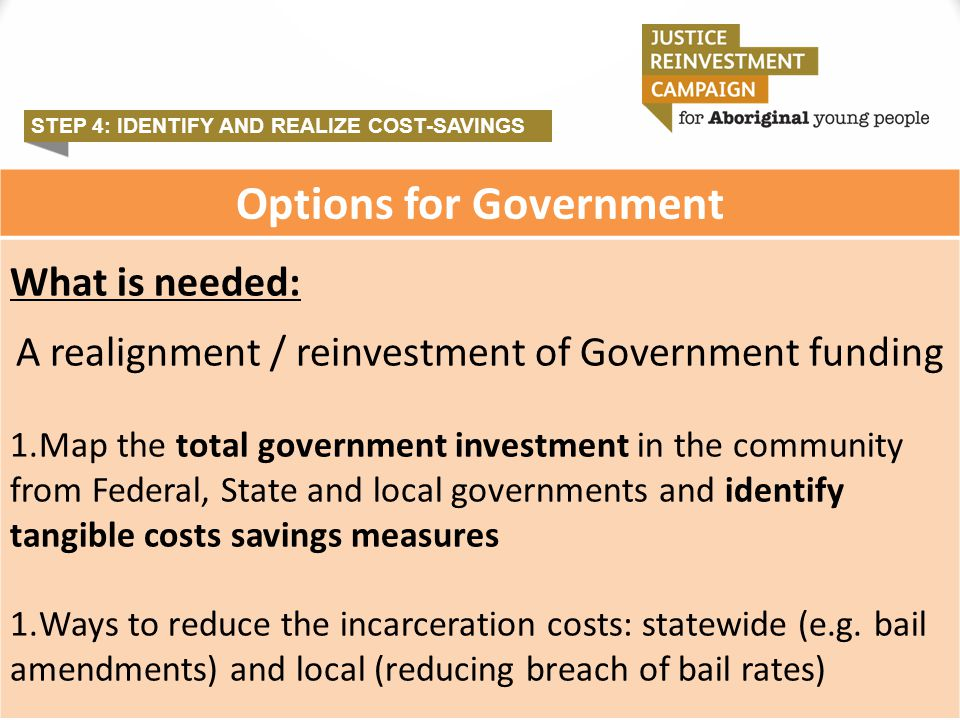 STEP 4: IDENTIFY AND REALIZE COST-SAVINGS Options for Government What is needed: A realignment / reinvestment of Government funding 1.Map the total go