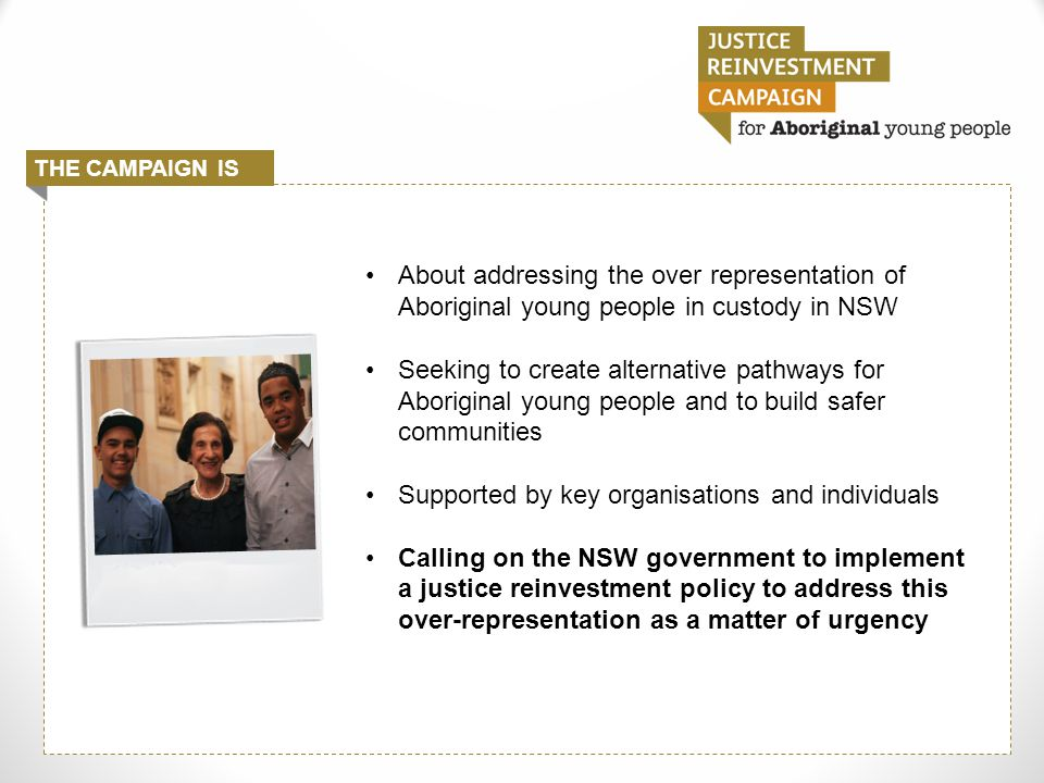 About addressing the over representation of Aboriginal young people in custody in NSW Seeking to create alternative pathways for Aboriginal young people and to build safer communities Supported by key organisations and individuals Calling on the NSW government to implement a justice reinvestment policy to address this over-representation as a matter of urgency THE CAMPAIGN IS