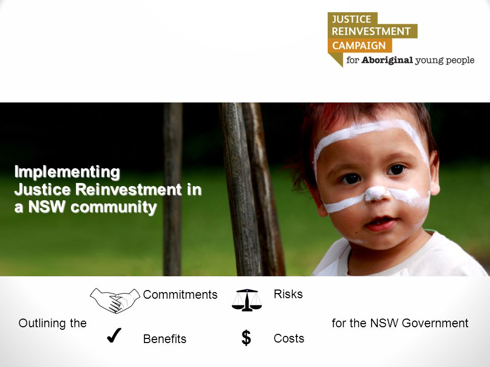 Implementing Justice Reinvestment in a NSW community $ ✔ Outlining the Commitments Benefits for the NSW Government Risks Costs