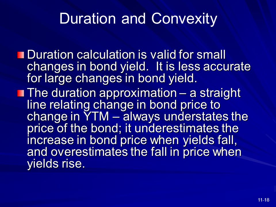 11-18 Duration and Convexity Duration calculation is valid for small changes in bond yield. It is less accurate for large changes in bond yield. The d