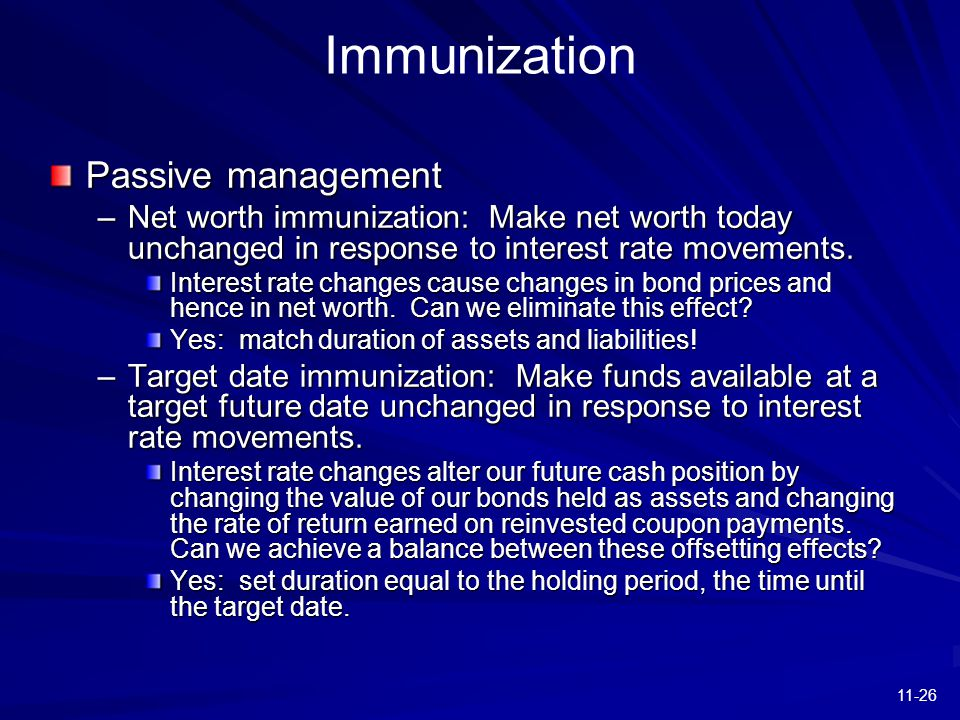 11-26 Immunization Passive management –Net worth immunization: Make net worth today unchanged in response to interest rate movements. Interest rate ch