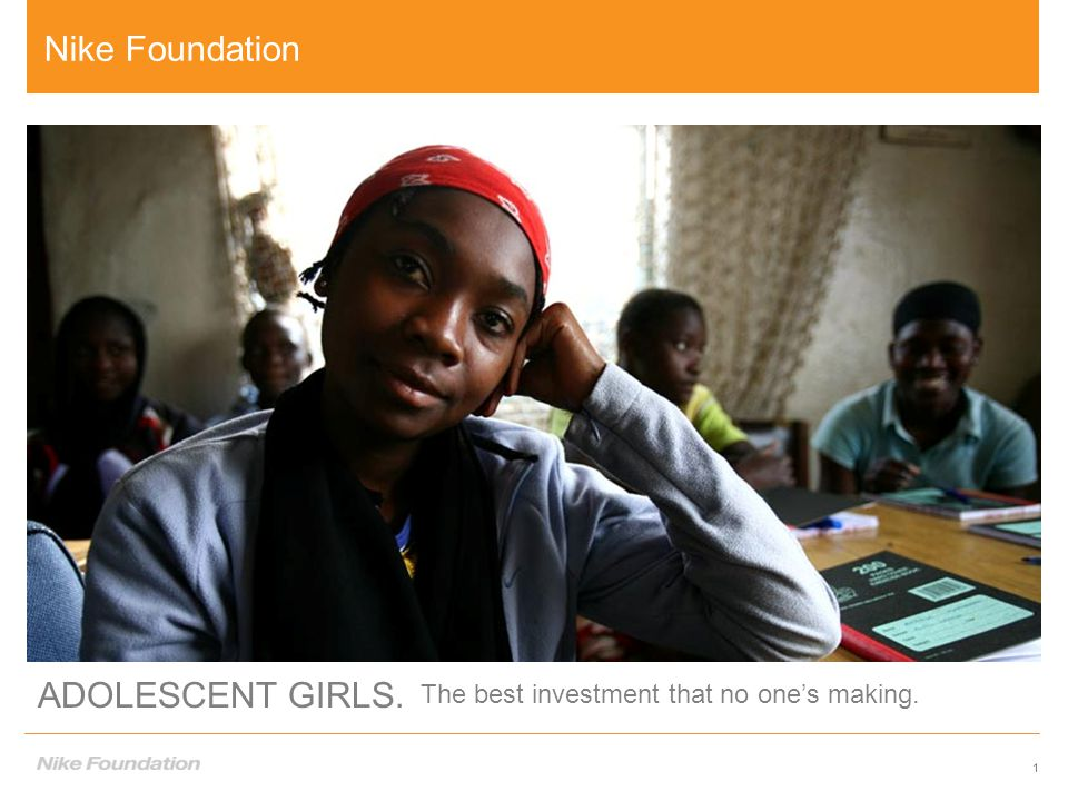 1 ADOLESCENT GIRLS. The best investment that no one's making. 1 Nike Foundation