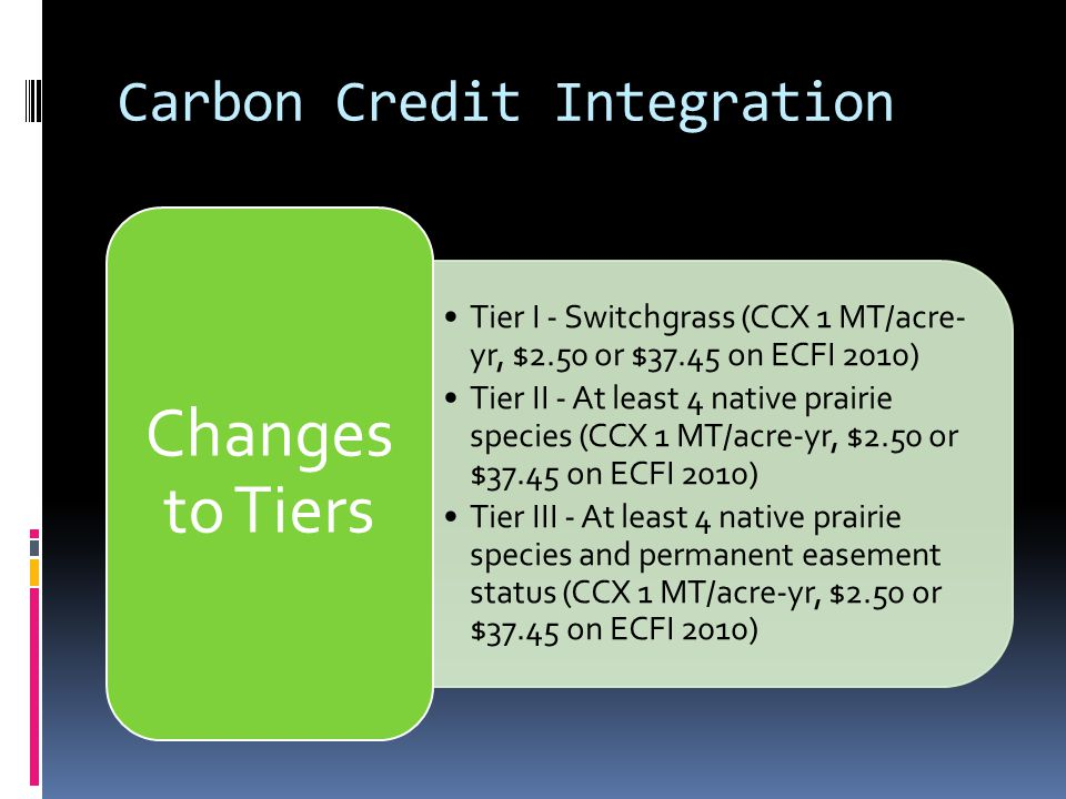 Carbon Credit Integration Tier I - Switchgrass (CCX 1 MT/acre- yr, $2.50 or $37.45 on ECFI 2010) Tier II - At least 4 native prairie species (CCX 1 MT/acre-yr, $2.50 or $37.45 on ECFI 2010) Tier III - At least 4 native prairie species and permanent easement status (CCX 1 MT/acre-yr, $2.50 or $37.45 on ECFI 2010) Changes to Tiers