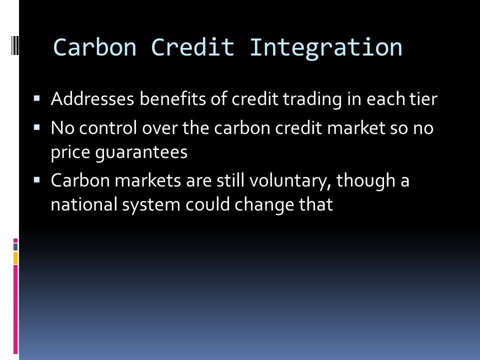 Carbon Credit Integration  Addresses benefits of credit trading in each tier  No control over the carbon credit market so no price guarantees  Carbon markets are still voluntary, though a national system could change that