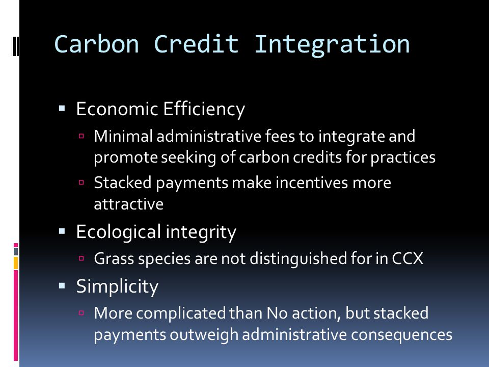 Carbon Credit Integration  Economic Efficiency  Minimal administrative fees to integrate and promote seeking of carbon credits for practices  Stacked payments make incentives more attractive  Ecological integrity  Grass species are not distinguished for in CCX  Simplicity  More complicated than No action, but stacked payments outweigh administrative consequences