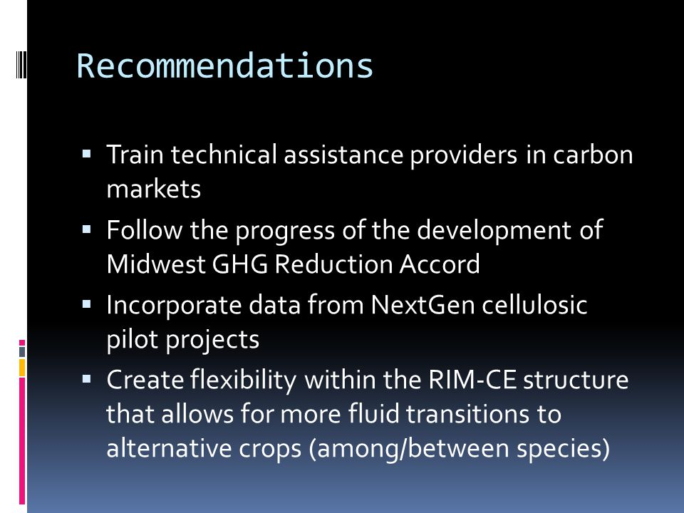 Recommendations  Train technical assistance providers in carbon markets  Follow the progress of the development of Midwest GHG Reduction Accord  Incorporate data from NextGen cellulosic pilot projects  Create flexibility within the RIM-CE structure that allows for more fluid transitions to alternative crops (among/between species)