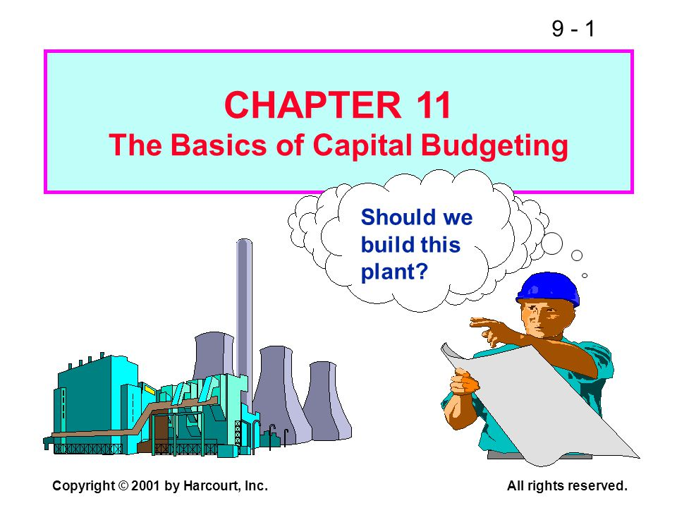9 - 1 Copyright © 2001 by Harcourt, Inc.All rights reserved. Should we build this plant? CHAPTER 11 The Basics of Capital Budgeting