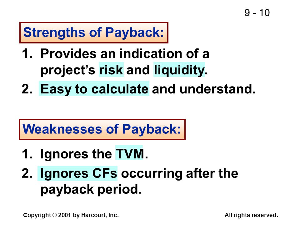 9 - 10 Copyright © 2001 by Harcourt, Inc.All rights reserved. Strengths of Payback: 1.Provides an indication of a project's risk and liquidity. 2.Easy