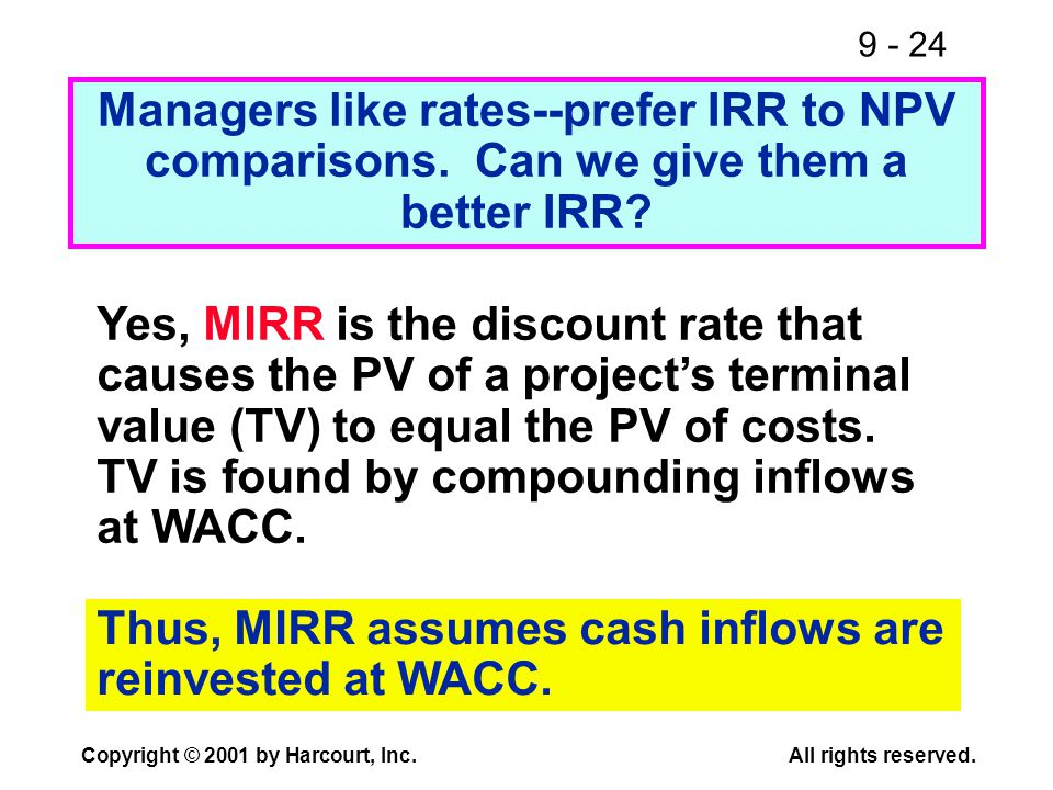 9 - 24 Copyright © 2001 by Harcourt, Inc.All rights reserved. Managers like rates--prefer IRR to NPV comparisons. Can we give them a better IRR? Yes,
