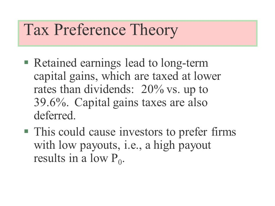Tax Preference Theory §Retained earnings lead to long-term capital gains, which are taxed at lower rates than dividends: 20% vs.