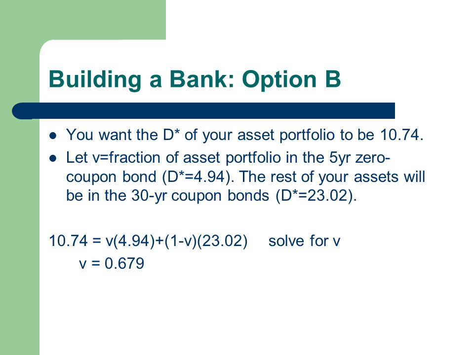 Building a Bank: Option B You want the D* of your asset portfolio to be 10.74. Let v=fraction of asset portfolio in the 5yr zero- coupon bond (D*=4.94
