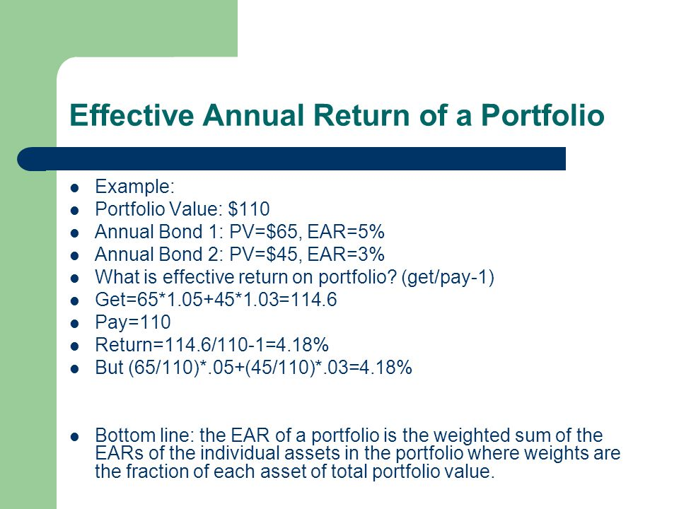Effective Annual Return of a Portfolio Example: Portfolio Value: $110 Annual Bond 1: PV=$65, EAR=5% Annual Bond 2: PV=$45, EAR=3% What is effective re