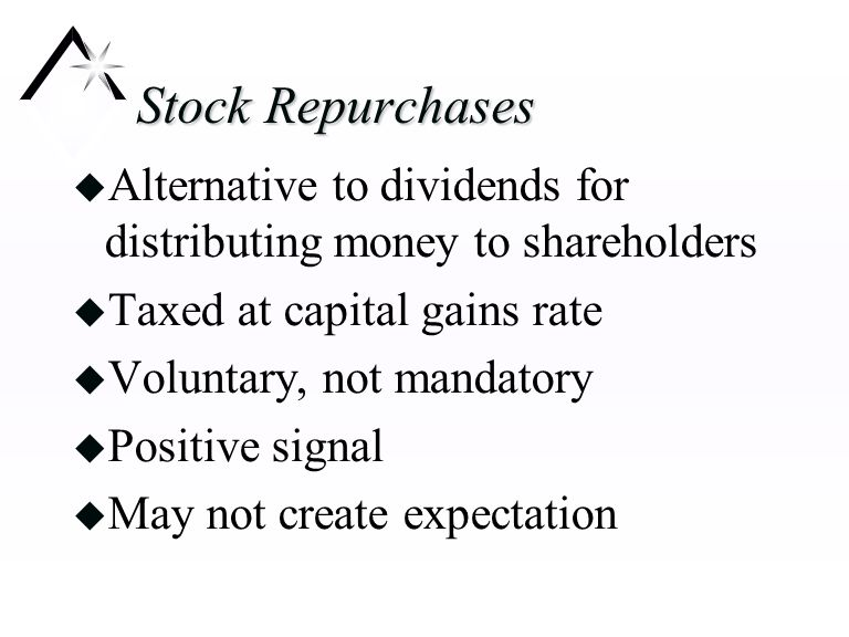 Stock Repurchases u Alternative to dividends for distributing money to shareholders u Taxed at capital gains rate u Voluntary, not mandatory u Positive signal u May not create expectation