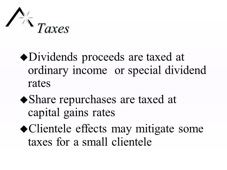 Taxes u Dividends proceeds are taxed at ordinary income or special dividend rates u Share repurchases are taxed at capital gains rates u Clientele effects may mitigate some taxes for a small clientele