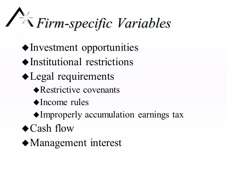 Firm-specific Variables u Investment opportunities u Institutional restrictions u Legal requirements u Restrictive covenants u Income rules u Improperly accumulation earnings tax u Cash flow u Management interest