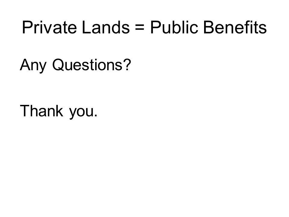 Private Lands = Public Benefits Any Questions? Thank you.