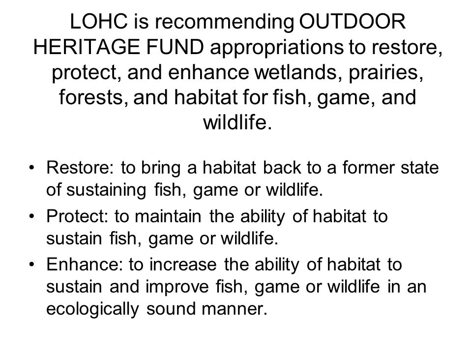 LOHC is recommending OUTDOOR HERITAGE FUND appropriations to restore, protect, and enhance wetlands, prairies, forests, and habitat for fish, game, and wildlife.