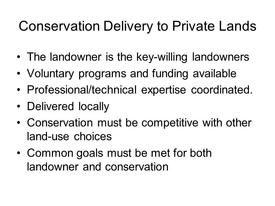Conservation Delivery to Private Lands The landowner is the key-willing landowners Voluntary programs and funding available Professional/technical expertise coordinated.