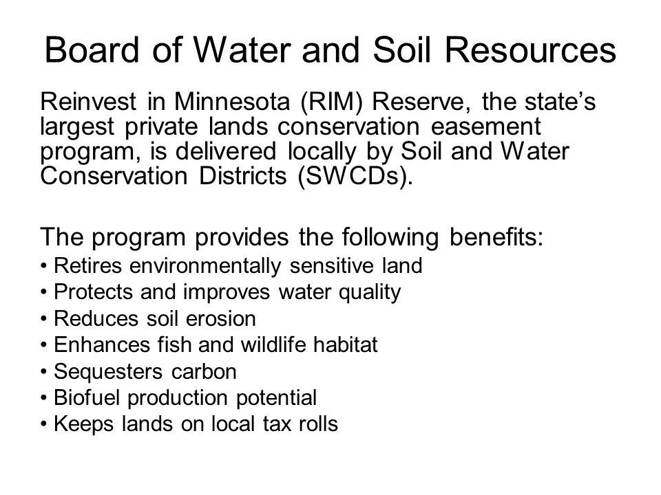 Board of Water and Soil Resources Reinvest in Minnesota (RIM) Reserve, the state's largest private lands conservation easement program, is delivered locally by Soil and Water Conservation Districts (SWCDs).