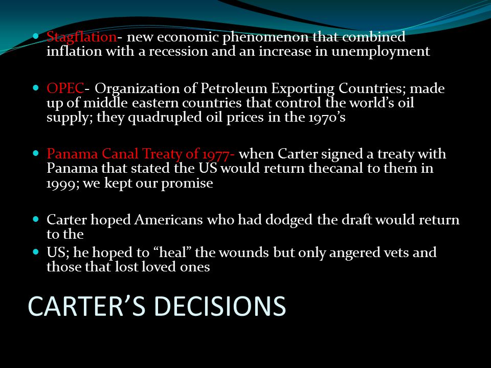CARTER'S DECISIONS Stagflation- new economic phenomenon that combined inflation with a recession and an increase in unemployment OPEC- Organization of Petroleum Exporting Countries; made up of middle eastern countries that control the world's oil supply; they quadrupled oil prices in the 1970's Panama Canal Treaty of 1977- when Carter signed a treaty with Panama that stated the US would return thecanal to them in 1999; we kept our promise Carter hoped Americans who had dodged the draft would return to the US; he hoped to heal the wounds but only angered vets and those that lost loved ones