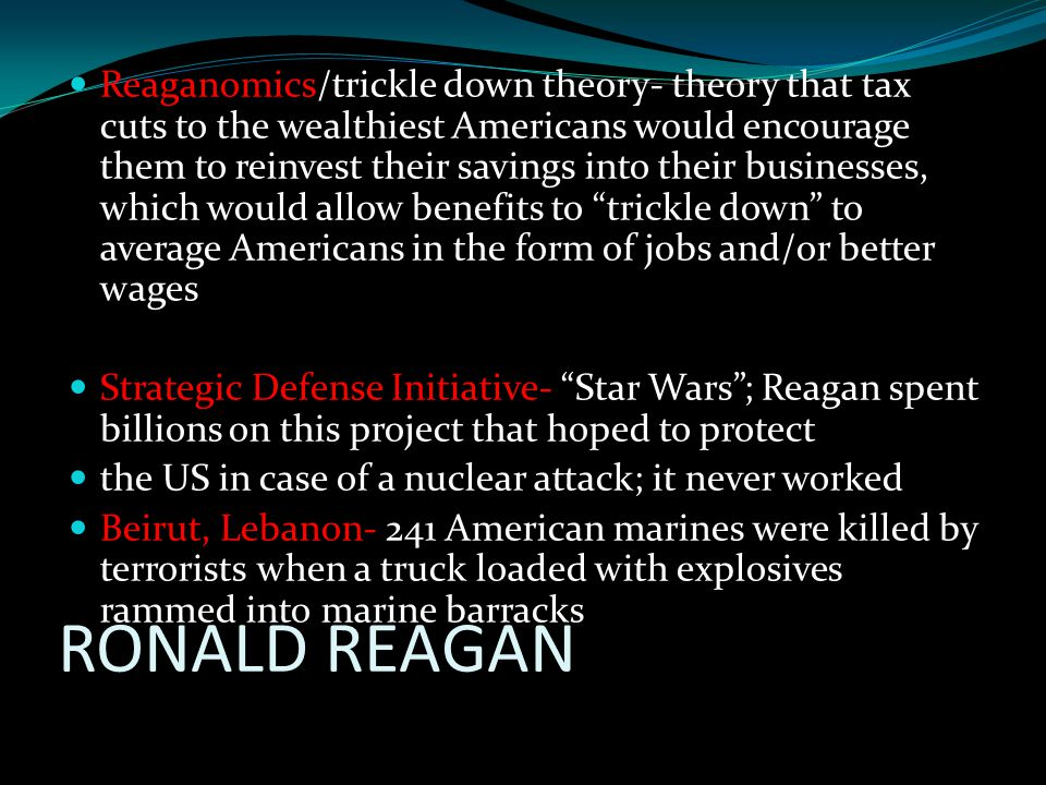 RONALD REAGAN Reaganomics/trickle down theory- theory that tax cuts to the wealthiest Americans would encourage them to reinvest their savings into their businesses, which would allow benefits to trickle down to average Americans in the form of jobs and/or better wages Strategic Defense Initiative- Star Wars ; Reagan spent billions on this project that hoped to protect the US in case of a nuclear attack; it never worked Beirut, Lebanon- 241 American marines were killed by terrorists when a truck loaded with explosives rammed into marine barracks