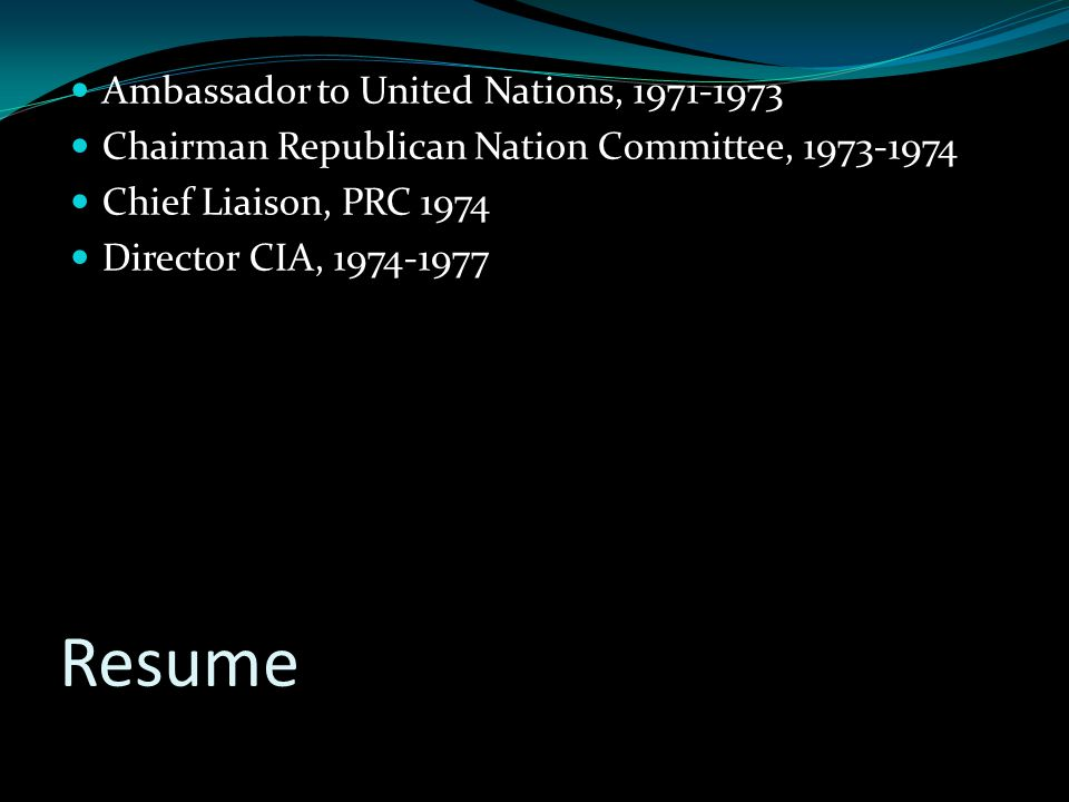 Resume Ambassador to United Nations, 1971-1973 Chairman Republican Nation Committee, 1973-1974 Chief Liaison, PRC 1974 Director CIA, 1974-1977