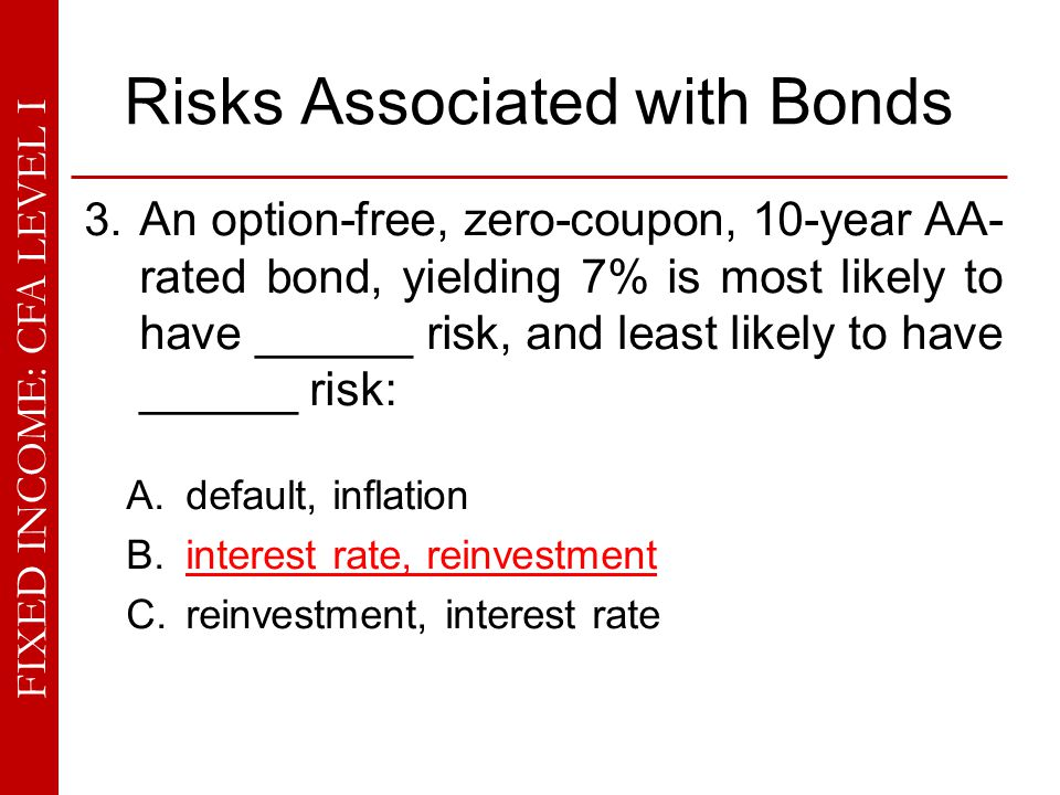 FIXED INCOME: CFA LEVEL I Risks Associated with Bonds 3. An option-free, zero-coupon, 10-year AA- rated bond, yielding 7% is most likely to have _____