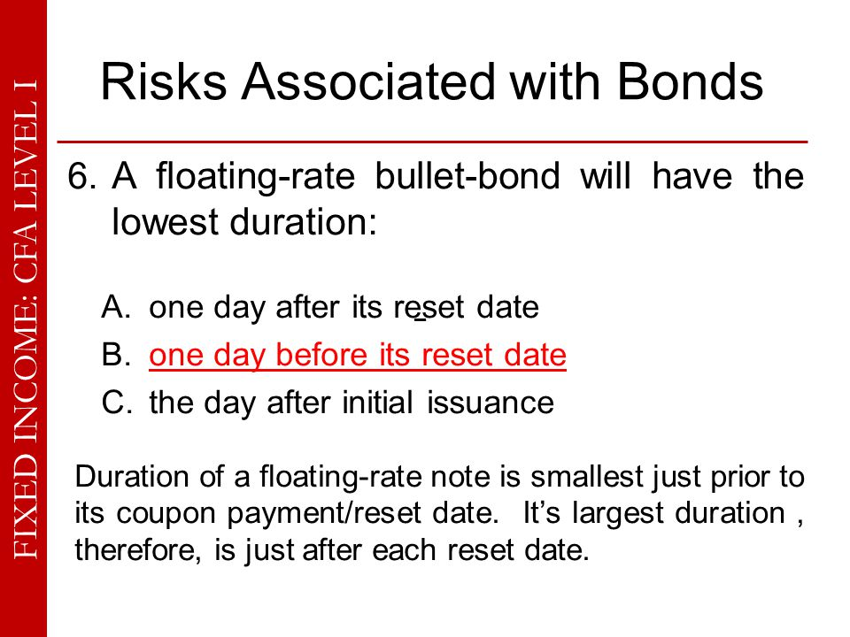 FIXED INCOME: CFA LEVEL I Risks Associated with Bonds 6. A floating-rate bullet-bond will have the lowest duration: A. one day after its reset date B.