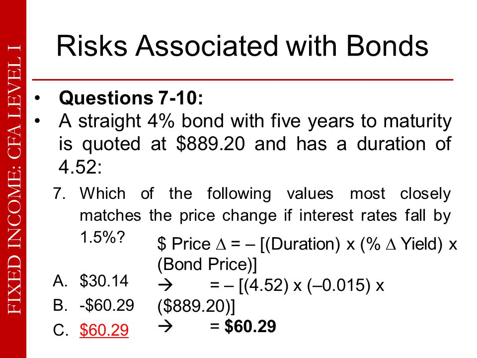 FIXED INCOME: CFA LEVEL I Risks Associated with Bonds Questions 7-10: A straight 4% bond with five years to maturity is quoted at $889.20 and has a du