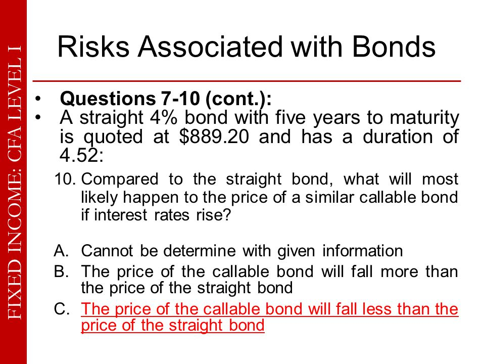 FIXED INCOME: CFA LEVEL I Risks Associated with Bonds Questions 7-10 (cont.): A straight 4% bond with five years to maturity is quoted at $889.20 and