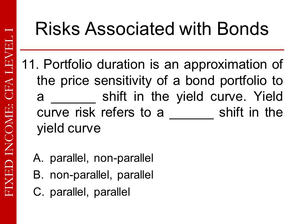 FIXED INCOME: CFA LEVEL I Risks Associated with Bonds 11. Portfolio duration is an approximation of the price sensitivity of a bond portfolio to a ___