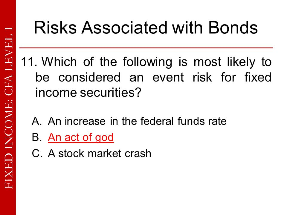 FIXED INCOME: CFA LEVEL I Risks Associated with Bonds 11. Which of the following is most likely to be considered an event risk for fixed income securi