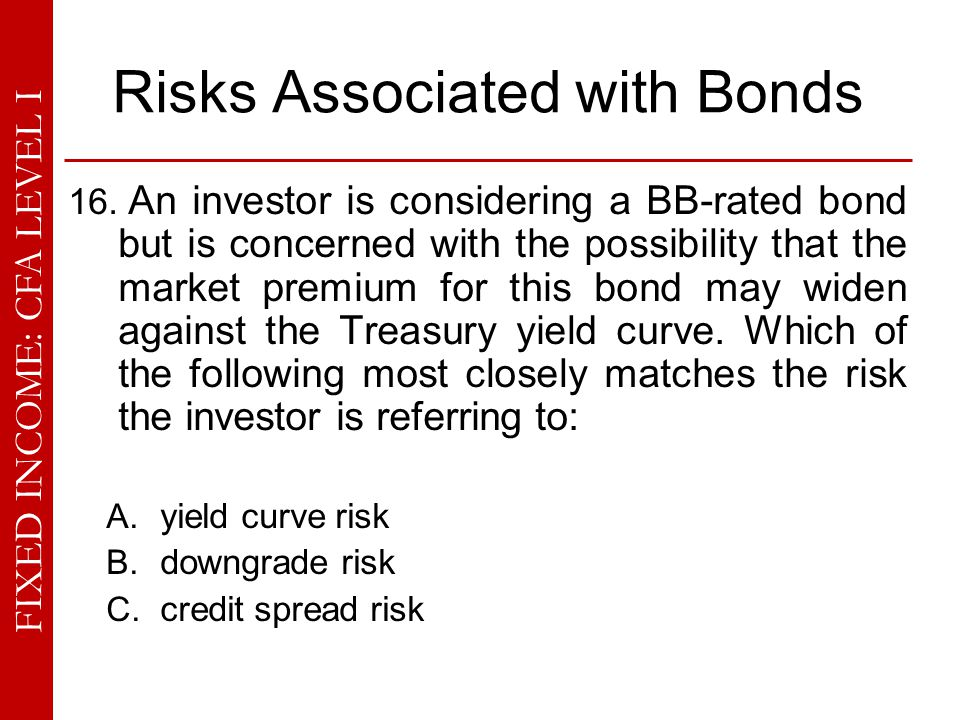 FIXED INCOME: CFA LEVEL I Risks Associated with Bonds 16. An investor is considering a BB-rated bond but is concerned with the possibility that the ma
