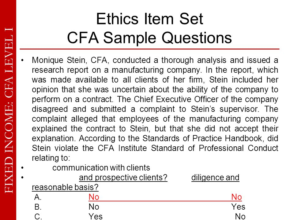 FIXED INCOME: CFA LEVEL I Ethics Item Set CFA Sample Questions Monique Stein, CFA, conducted a thorough analysis and issued a research report on a man