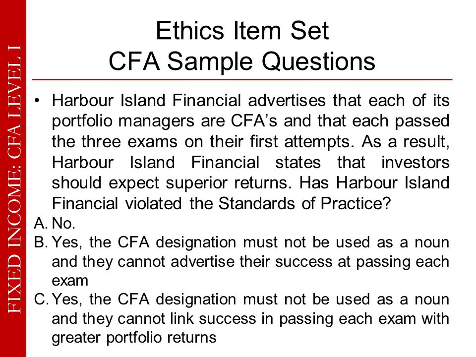 FIXED INCOME: CFA LEVEL I Ethics Item Set CFA Sample Questions Harbour Island Financial advertises that each of its portfolio managers are CFA's and t
