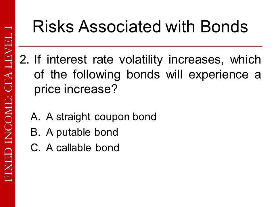 FIXED INCOME: CFA LEVEL I Risks Associated with Bonds Price-Yield Curve for a Callable Bond Y1Y2 Ps1 Ps2 Pc1 Pc2 The price of an option-free bond falls more (Ps1  Ps2) than that of a callable bond (Pc1  Pc2) because the price of the embedded call option also declines.