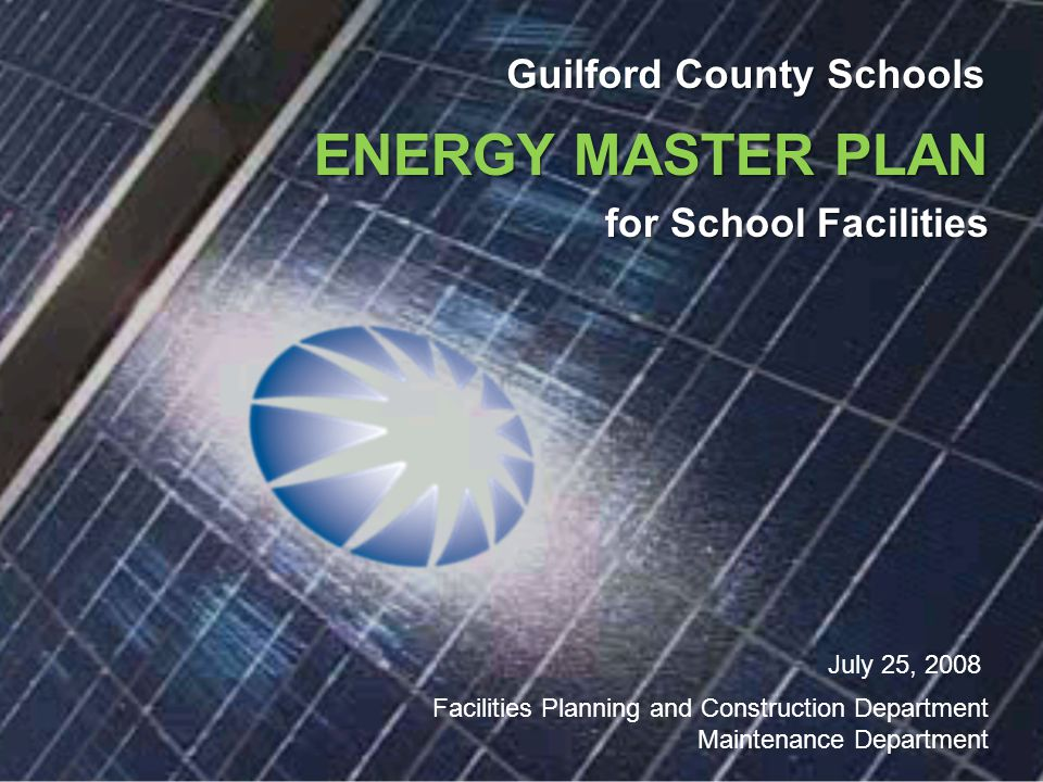 Guilford County Schools ENERGY MASTER PLAN for School Facilities July 25, 2008 Facilities Planning and Construction Department Maintenance Department