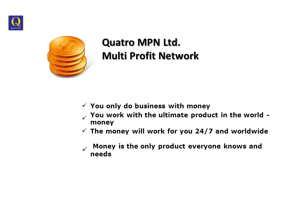 Money is our business You only do business with money You work with the ultimate product in the world - money The money will work for you 24/7 and worldwide Money is the only product everyone knows and needs Quatro MPN Ltd.